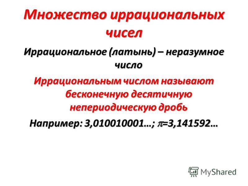 Множество иррациональных чисел Иррациональное (латынь) – неразумное число Иррациональным числом называют бесконечную десятичную непериодическую дробь Например: 3,010010001…; =3,141592…