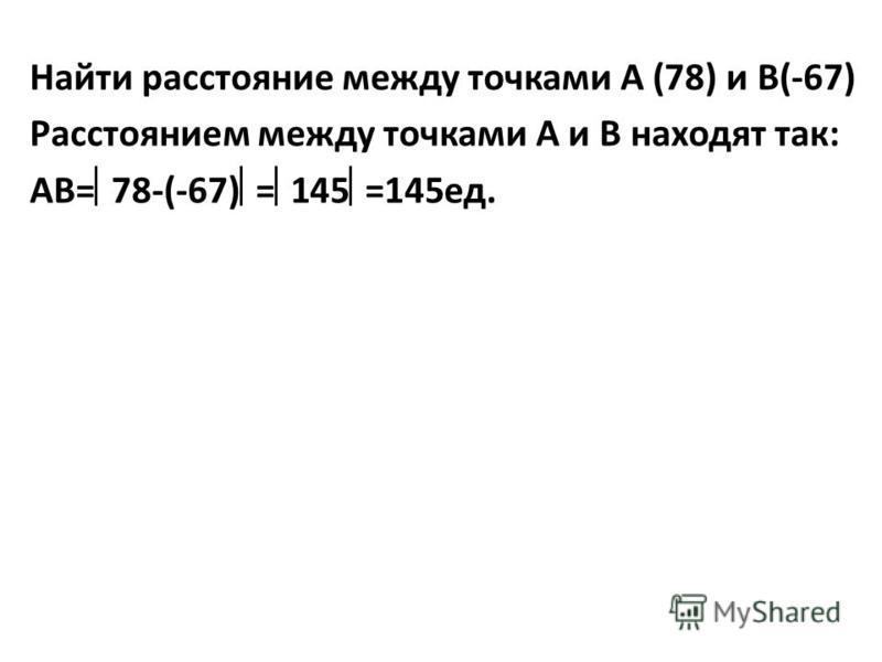 Найти расстояние между точками А (78) и В(-67) Расстоянием между точками А и В находят так: АВ= 78-(-67) = 145 =145 ед.