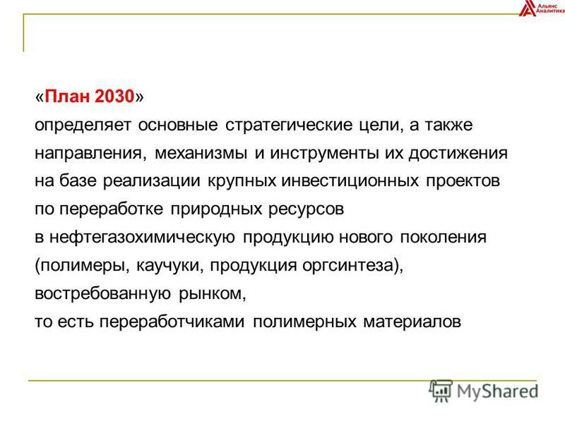 «План 2030» определяет основные стратегические цели, а также направления, механизмы и инструменты их достижения на базе реализации крупных инвестиционных проектов по переработке природных ресурсов в нефтегазохимическую продукцию нового поколения (пол