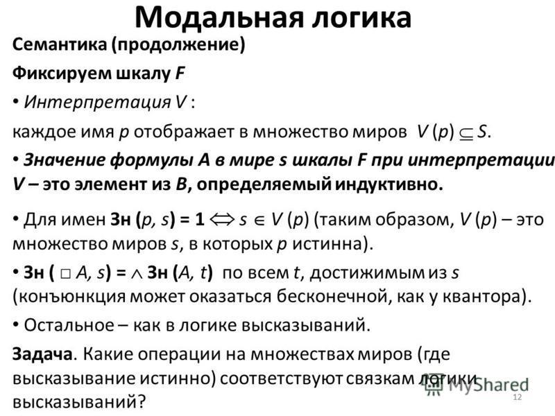 12 Модальная логика Семантика (продолжение) Фиксируем шкалу F Интерпретация V : каждое имя p отображает в множество миров V (p) S. Значение формулы A в мире s шкалы F при интерпретации V – это элемент из B, определяемый индуктивно. Для имен Зн (p, s)