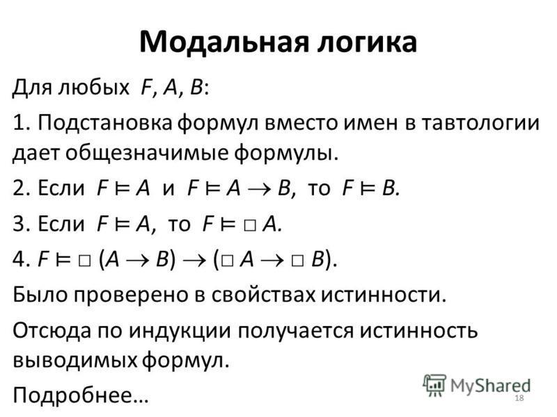 18 Модальная логика Для любых F, A, B: 1. Подстановка формул вместо имен в тавтологии дает общезначимые формулы. 2. Если F A и F A B, то F B. 3. Если F A, то F A. 4. F (A B) ( A B). Было проверено в свойствах истинности. Отсюда по индукции получается