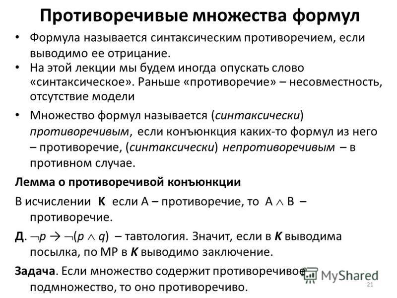 21 Противоречивые множества формул Формула называется синтаксическим противоречием, если выводимо ее отрицание. На этой лекции мы будем иногда опускать слово «синтаксическое». Раньше «противоречие» – несовместность, отсутствие модели Множество формул