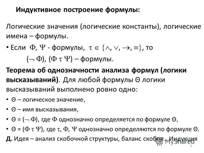 33 Индуктивное построение формулы: Логические значения (логические константы), логические имена – формулы. Если, - формулы,,,,, то ( ), ( ) – формулы. Теорема об однозначности анализа формул (логики высказываний). Для любой формулы Θ логики высказыва