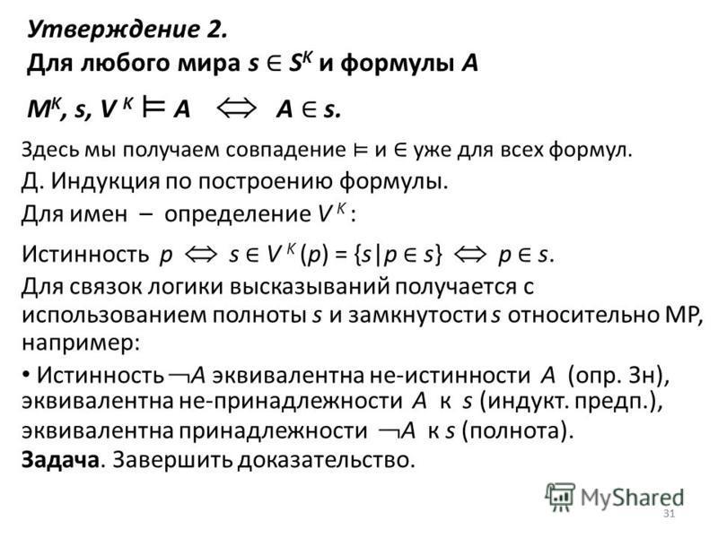 31 Утверждение 2. Для любого мира s S K и формулы A M K, s, V K A A s. Здесь мы получаем совпадение и уже для всех формул. Д. Индукция по построению формулы. Для имен – определение V K : Истинность p s V K (p) = {s|p s} p s. Для связок логики высказы