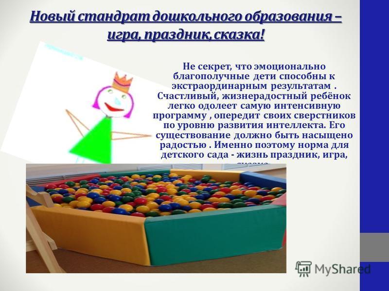 Новый стандарт дошкольного образования – игра, праздник, сказка! Не секрет, что эмоционально благополучные дети способны к экстраординарным результатам. Счастливый, жизнерадостный ребёнок легко одолеет самую интенсивную программу, опередит своих свер