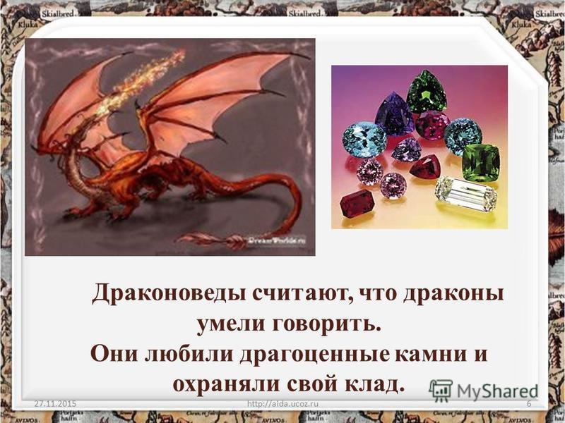 Драконоведы считают, что драконы умели говорить. Они любили драгоценные камни и охраняли свой клад. 27.11.2015http://aida.ucoz.ru6