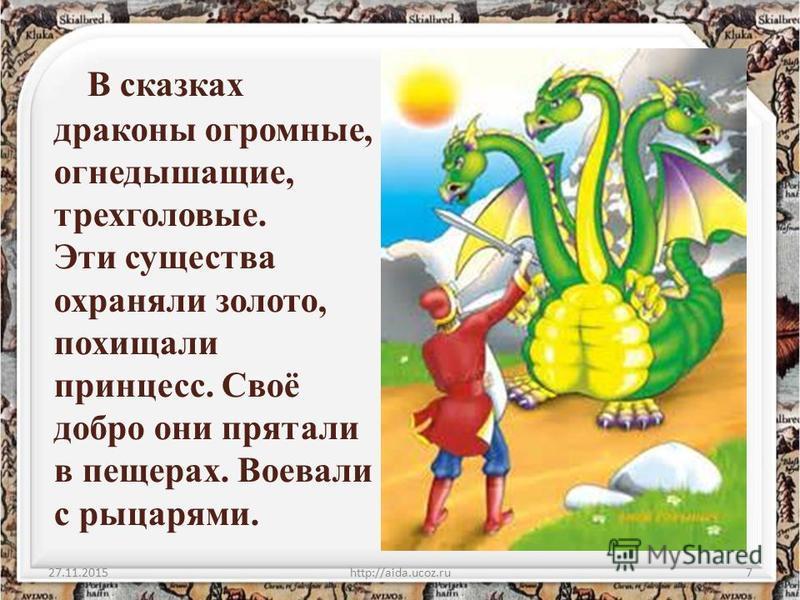 В сказках драконы огромные, огнедышащие, трехголовые. Эти существа охраняли золото, похищали принцесс. Своё добро они прятали в пещерах. Воевали с рыцарями. 27.11.2015http://aida.ucoz.ru7