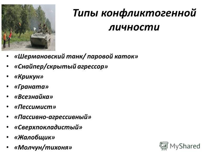 Типы конфликтогенной личности «Шермановский танк/ паровой каток» «Снайпер/скрытый агрессор» «Крикун» «Граната» «Всезнайка» «Пессимист» «Пассивно-агрессивный» «Сверхпокладистый» «Жалобщик» «Молчун/тихоня»