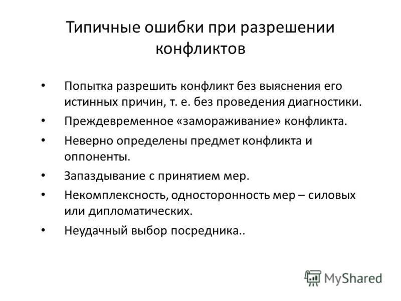 Типичные ошибки при разрешении конфликтов Попытка разрешить конфликт без выяснения его истинных причин, т. е. без проведения диагностики. Преждевременное «замораживание» конфликта. Неверно определены предмет конфликта и оппоненты. Запаздывание с прин