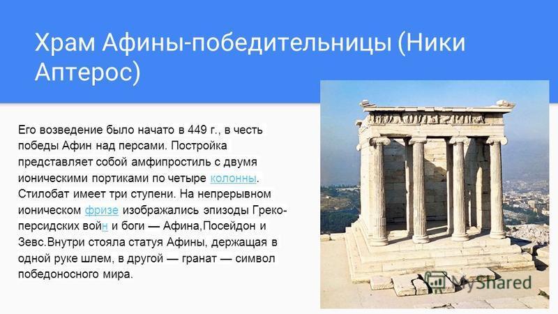 Храм Афины-победительницы (Ники Аптерос) Его возведение было начато в 449 г., в честь победы Афин над персами. Постройка представляет собой амфипростиль с двумя ионическими портиками по четыре колонны. Стилобат имеет три ступени. На непрерывном ионич