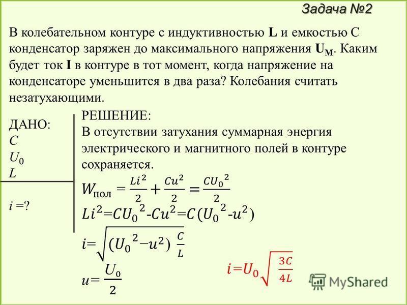 Задача 2 В колебательном контуре с индуктивностью L и емкостью С конденсатор заряжен до максимального напряжения U M. Каким будет ток I в контуре в тот момент, когда напряжение на конденсаторе уменьшится в два раза? Колебания считать незатухающими.