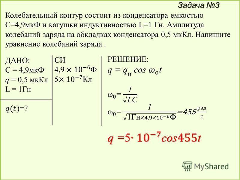 Задача 3 Колебательный контур состоит из конденсатора емкостью С=4,9 мкФ и катушки индуктивностью L=1 Гн. Амплитуда колебаний заряда на обкладках конденсатора 0,5 мк Кл. Напишите уравнение колебаний заряда.