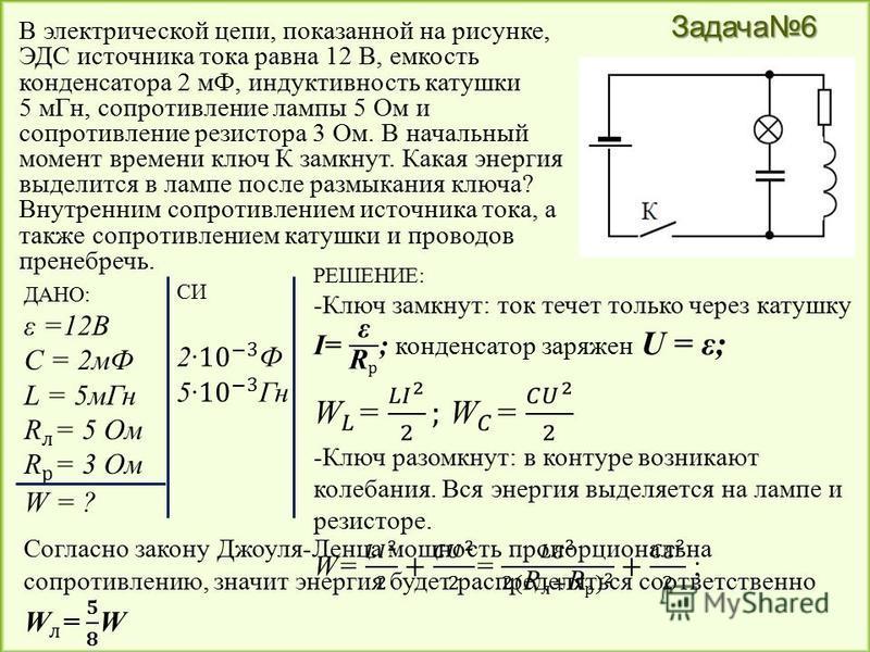 Задача 6 В электрической цепи, показанной на рисунке, ЭДС источника тока равна 12 В, емкость конденсатора 2 мФ, индуктивность катушки 5 м Гн, сопротивление лампы 5 Ом и сопротивление резистора 3 Ом. В начальный момент времени ключ К замкнут. Какая эн
