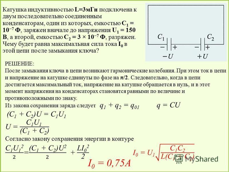 Катушка индуктивностью L=3 м Гн подключена к двум последовательно соединенным конденсаторам, один из которых, емкостью С 1 = 10 7 Ф, заряжен вначале до напряжения U 1 = 150 В, а второй, емкостью C 2 = 3 × 10 7 Ф, разряжен. Чему будет равна максимальн