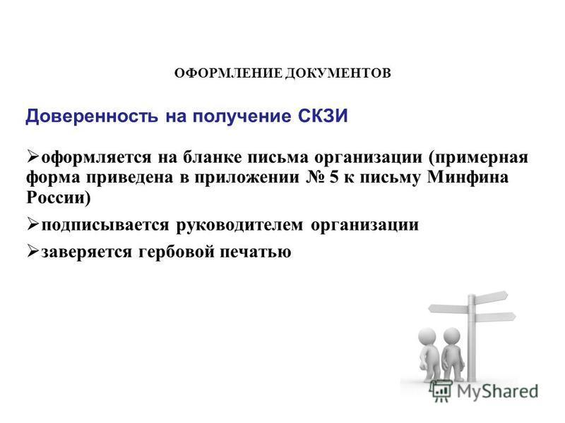 Доверенность на получение СКЗИ оформляется на бланке письма организации (примерная форма приведена в приложении 5 к письму Минфина России) подписывается руководителем организации заверяется гербовой печатью ОФОРМЛЕНИЕ ДОКУМЕНТОВ