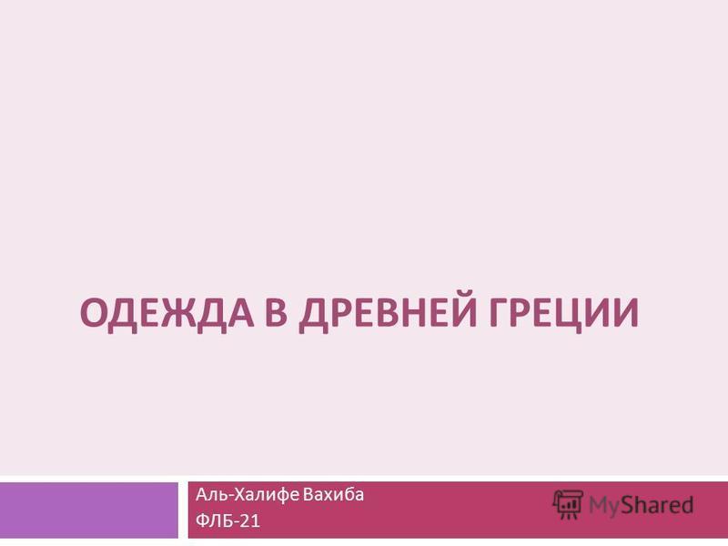 ОДЕЖДА В ДРЕВНЕЙ ГРЕЦИИ Аль - Халифе Вахиба ФЛБ -21