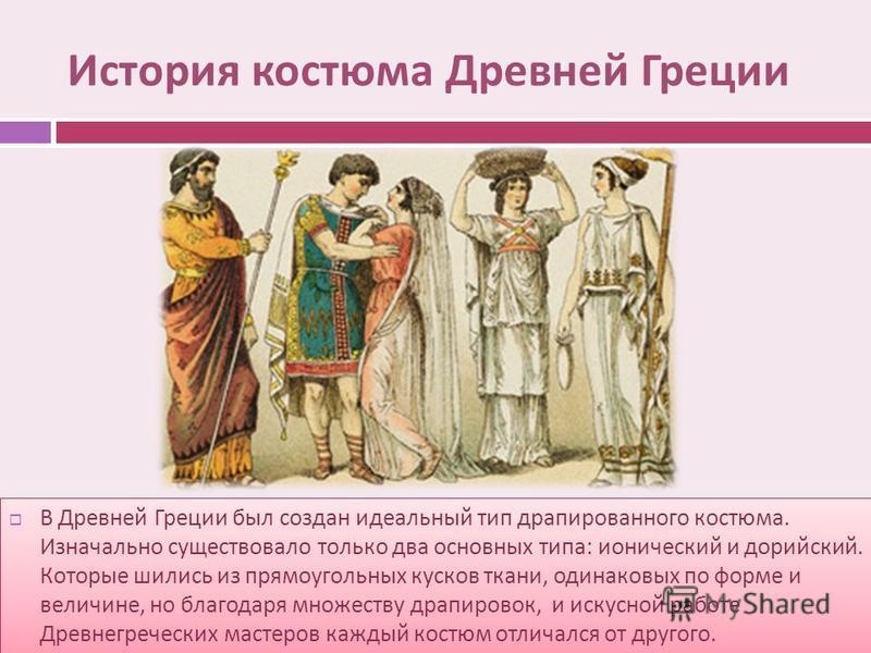 История костюма Древней Греции В Древней Греции был создан идеальный тип драпированного костюма. Изначально существовало только два основных типа : ионический и дорийский. Которые шились из прямоугольных кусков ткани, одинаковых по форме и величине,