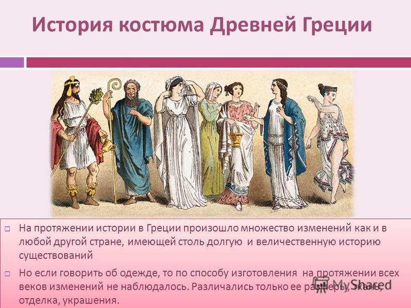История костюма Древней Греции На протяжении истории в Греции произошло множество изменений как и в любой другой стране, имеющей столь долгую и величественную историю существований Но если говорить об одежде, то по способу изготовления на протяжении