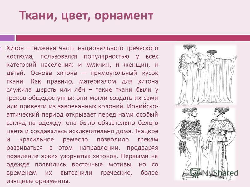 Хитон – нижняя часть национального греческого костюма, пользовался популярностью у всех категорий населения : и мужчин, и женщин, и детей. Основа хитона – прямоугольный кусок ткани. Как правило, материалом для хитона служила шерсть или лён – такие тк