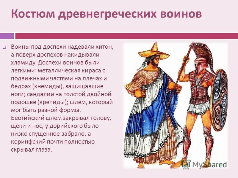 Костюм древнегреческих воинов Воины под доспехи надевали хитон, а поверх доспехов накидывали хламиду. Доспехи воинов были легкими : металлическая кираса с подвижными частями на плечах и бедрах ( кнемиды ), защищавшие ноги ; сандалии на толстой двойно