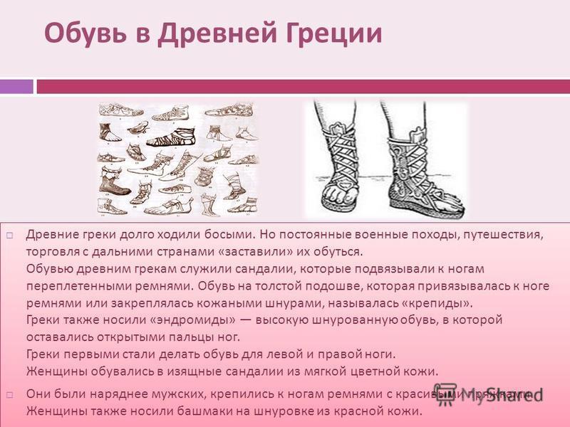 Обувь в Древней Греции Древние греки долго ходили босыми. Но постоянные военные походы, путешествия, торговля с дальними странами « заставили » их обуться. Обувью древним грекам служили сандалии, которые подвязывали к ногам переплетенными ремнями. Об