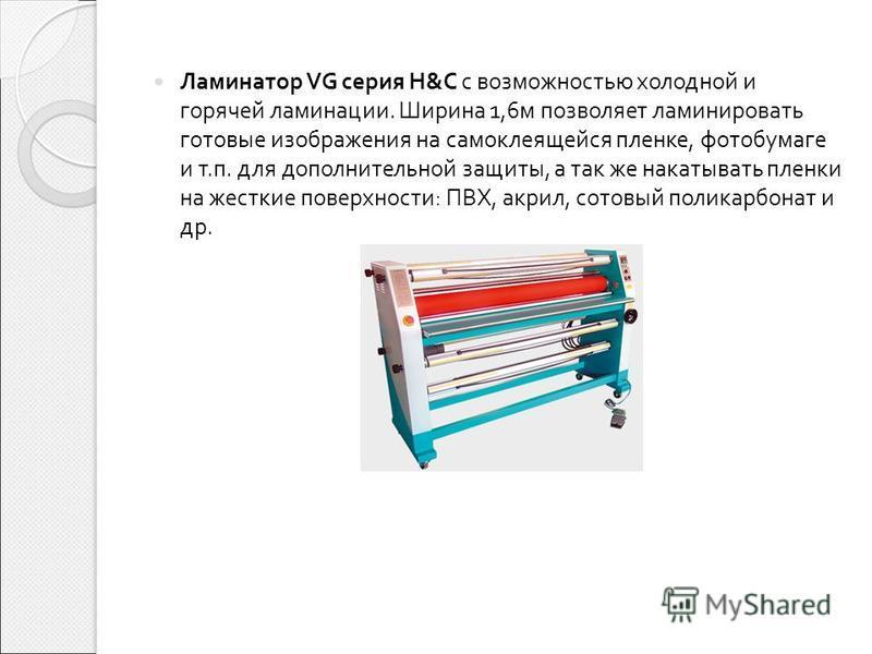 Ламинатор VG серия H&C с возможностью холодной и горячей ламинации. Ширина 1,6 м позволяет ламинировать готовые изображения на самоклеящейся пленке, фотобумаге и т. п. для дополнительной защиты, а так же накатывать пленки на жесткие поверхности : ПВХ
