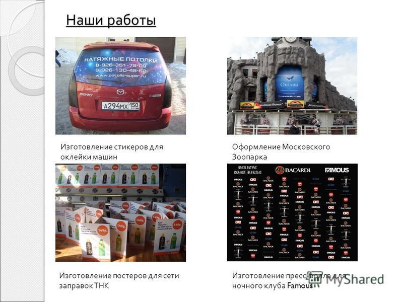 Наши работы Изготовление стикеров для оклейки машин Оформление Московского Зоопарка Изготовление постеров для сети заправок ТНК Изготовление пресс - волла для ночного клуба Famous
