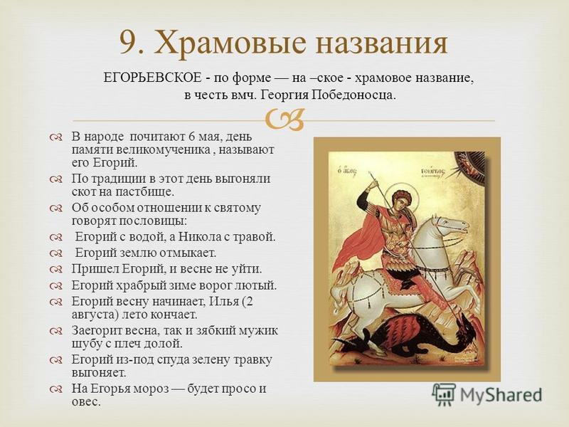 В народе почитают 6 мая, день памяти великомученика, называют его Егорий. По традиции в этот день выгоняли скот на пастбище. Об особом отношении к святому говорят пословецы : Егорий с водой, а Никола с травой. Егорий землю отмыкает. Пришел Егорий, и