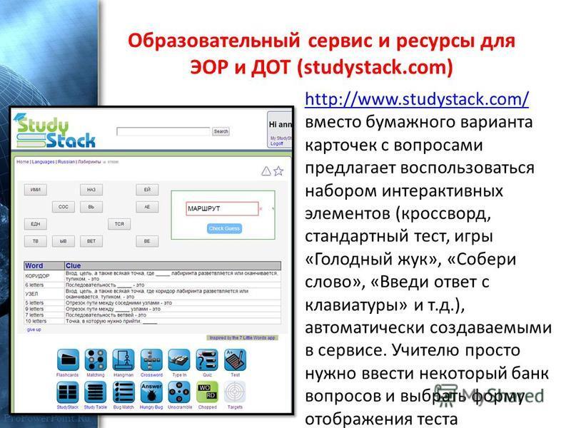 ProPowerPoint.Ru Образовательный сервис и ресурсы для ЭОР и ДОТ (studystack.com) http://www.studystack.com/ http://www.studystack.com/ вместо бумажного варианта карточек с вопросами предлагает воспользоваться набором интерактивных элементов (кроссвор