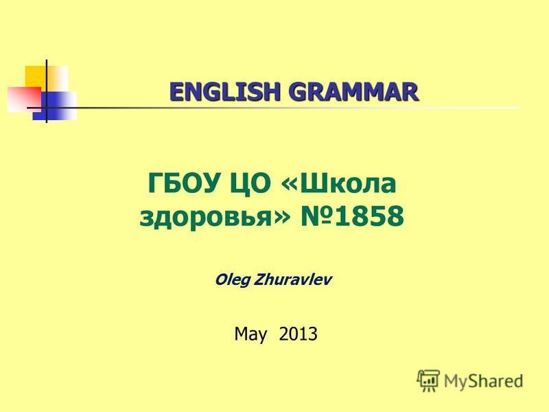 ENGLISH GRAMMAR ENGLISH GRAMMAR ГБОУ ЦО «Школа здоровья» 1858 Oleg Zhuravlev May 2013