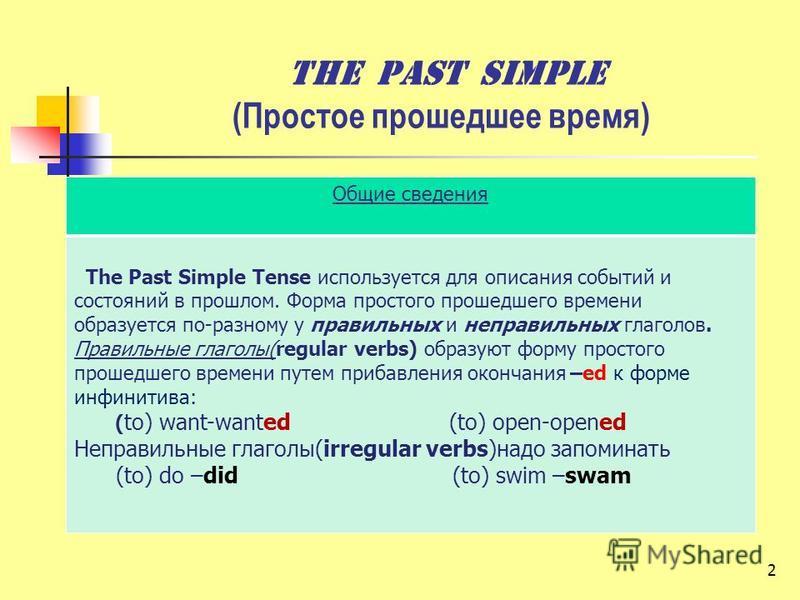 2 The past Simple (Простое прошедшее время) Общие сведения The Past Simple Tense используется для описания событий и состояний в прошлом. Форма простого прошедшего времени образуется по-разному у правильных и неправильных глаголов. Правильные глаголы