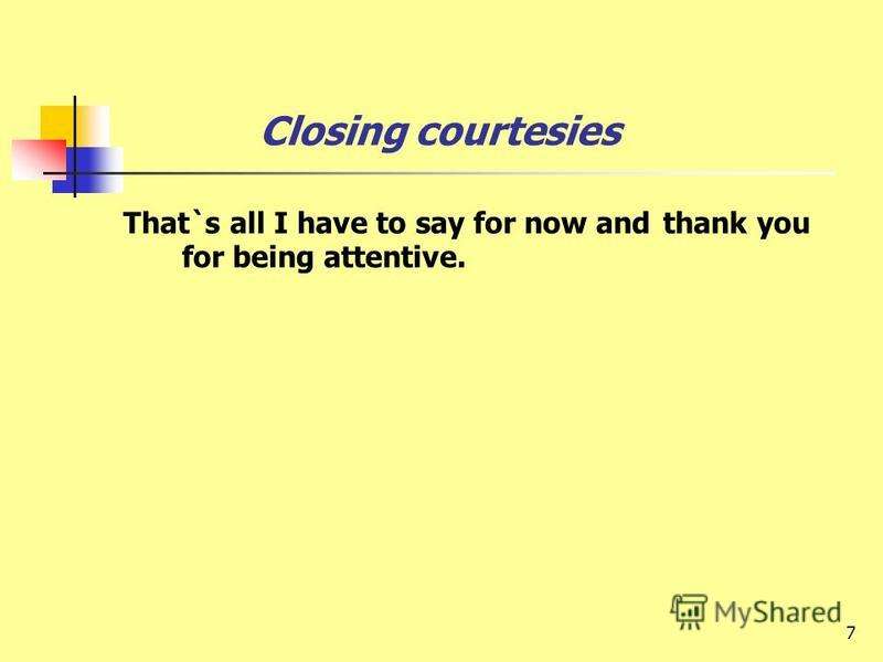 7 Closing courtesies That`s all I have to say for now and thank you for being attentive.