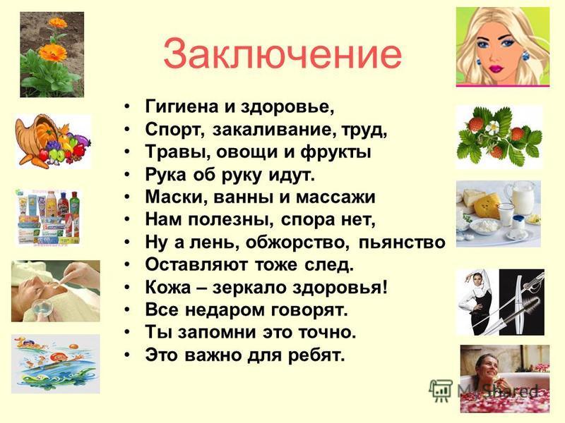 Заключение Гигиена и здоровье, Спорт, закаливание, труд, Травы, овощи и фрукты Рука об руку идут. Маски, ванны и массажи Нам полезны, спора нет, Ну а лень, обжорство, пьянство Оставляют тоже след. Кожа – зеркало здоровья! Все недаром говорят. Ты запо