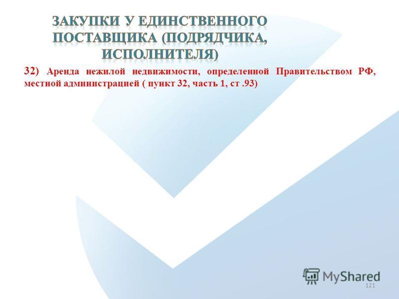 32) Аренда нежилой недвижимости, определенной Правительством РФ, местной администрацией ( пункт 32, часть 1, ст.93) 121
