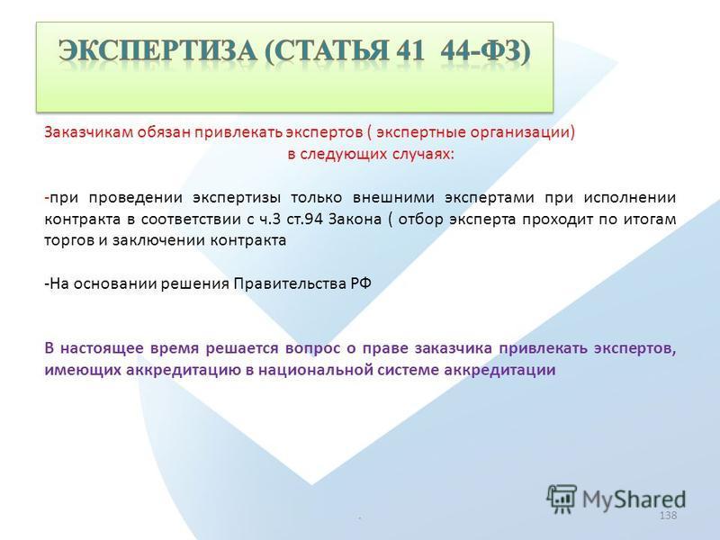 .138 Заказчикам обязан привлекать экспертов ( экспертные организации) в следующих случаях: -при проведении экспертизы только внешними экспертами при исполнении контракта в соответствии с ч.3 ст.94 Закона ( отбор эксперта проходит по итогам торгов и з