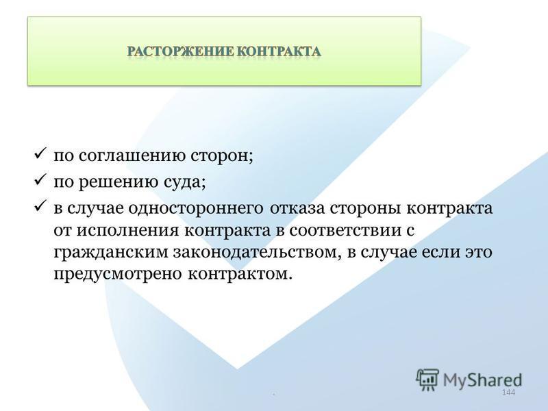 по соглашению сторон; по решению суда; в случае одностороннего отказа стороны контракта от исполнения контракта в соответствии с гражданским законодательством, в случае если это предусмотрено контрактом..144