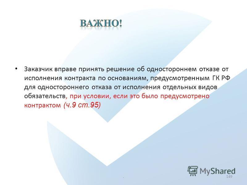 Заказчик вправе принять решение об одностороннем отказе от исполнения контракта по основаниям, предусмотренным ГК РФ для одностороннего отказа от исполнения отдельных видов обязательств, при условии, если это было предусмотрено контрактом (ч.9 ст.95)