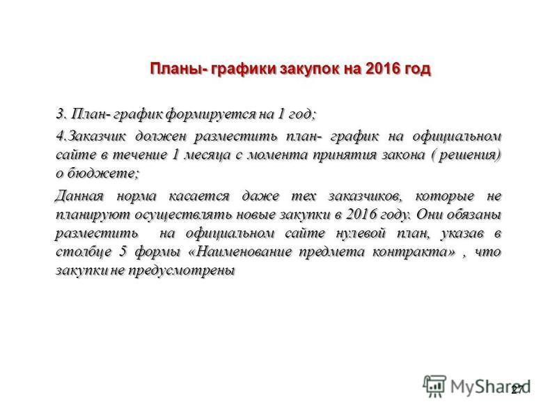 27 Планы- графики закупок на 2016 год Планы- графики закупок на 2016 год 3. План- график формируется на 1 год; 4. Заказчик должен разместить план- график на официальном сайте в течение 1 месяца с момента принятия закона ( решения) о бюджете; Данная н