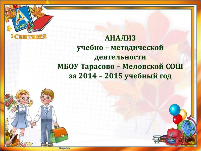 АНАЛИЗ учебно – методической деятельности МБОУ Тарасово – Меловской СОШ за 2014 – 2015 учебный год