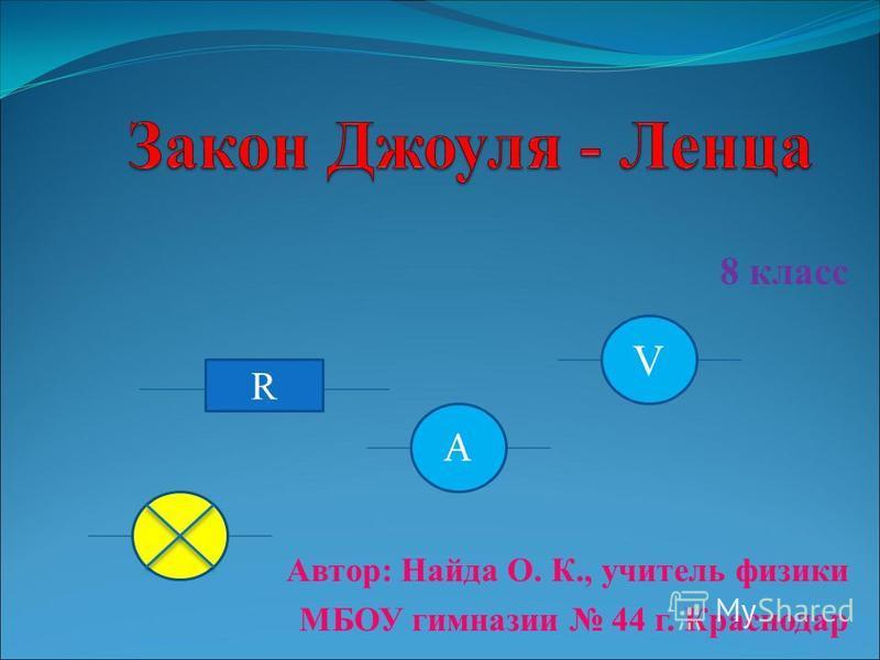 8 класс Автор: Найда О. К., учитель физики МБОУ гимназии 44 г. Краснодар R A V
