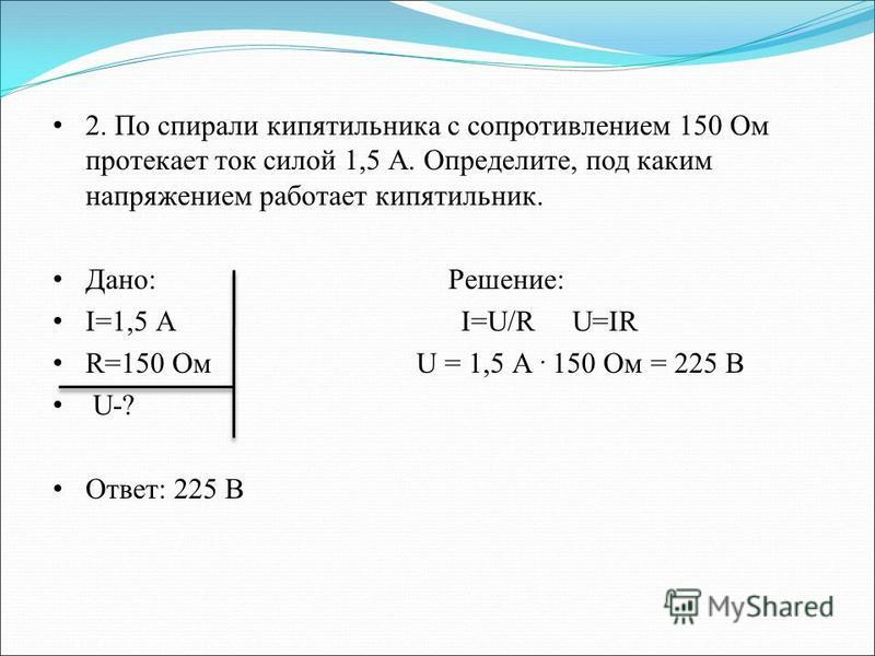 2. По спирали кипятильника с сопротивлением 150 Ом протекает ток силой 1,5 А. Определите, под каким напряжением работает кипятильник. Дано: Решение: I=1,5 А I=U/R U=IR R=150 Ом U = 1,5 А. 150 Ом = 225 В U-? Ответ: 225 В