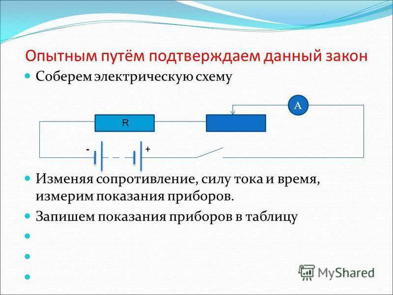 Опытным путём подтверждаем данный закон Соберем электрическую схему Изменяя сопротивление, силу тока и время, измерим показания приборов. Запишем показания приборов в таблицу A R +-