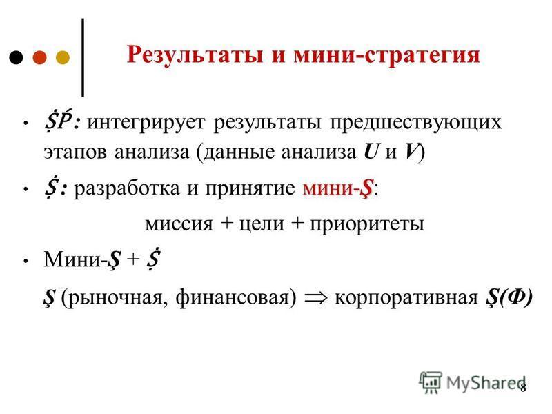 Результаты и мини-стратегия : интегрирует результаты предшествующих этапов анализа (данные анализа U и V) мини-Ş : разработка и принятие мини-Ş: миссия + цели + приоритеты Мини-Ş + Ş (рыночная, финансовая) корпоративная Ş(Ф) 8