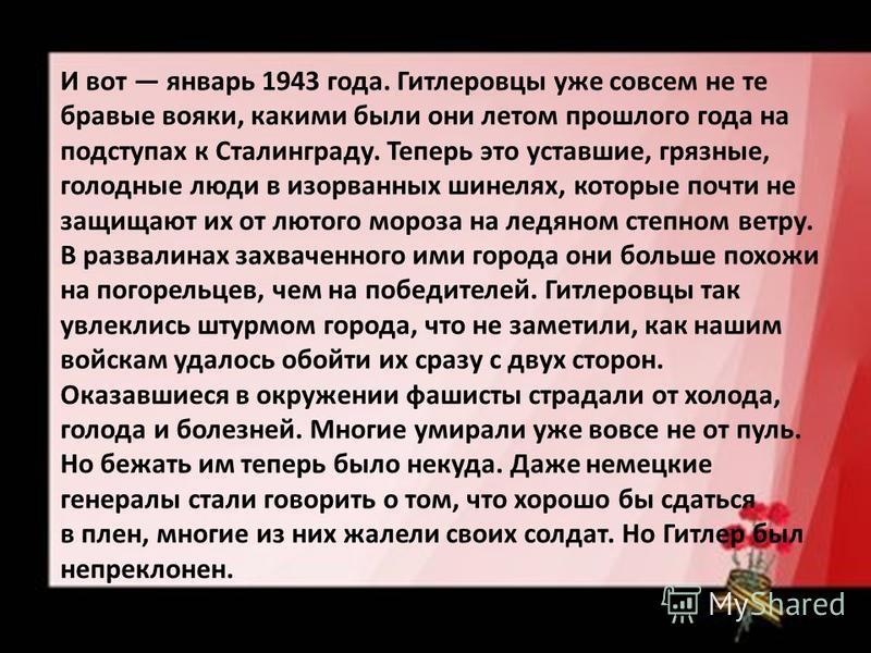 И вот январь 1943 года. Гитлеровцы уже совсем не те бравые вояки, какими были они летом прошлого года на подступах к Сталинграду. Теперь это уставшие, грязные, голодные люди в изорванных шинелях, которые почти не защищают их от лютого мороза на ледян