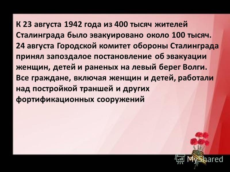 К 23 августа 1942 года из 400 тысяч жителей Сталинграда было эвакуировано около 100 тысяч. 24 августа Городской комитет обороны Сталинграда принял запоздалое постановление об эвакуации женщин, детей и раненых на левый берег Волги. Все граждане, включ