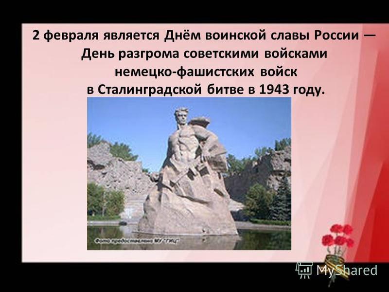2 февраля является Днём воинской славы России День разгрома советскими войсками немецко-фашистских войск в Сталинградской битве в 1943 году.