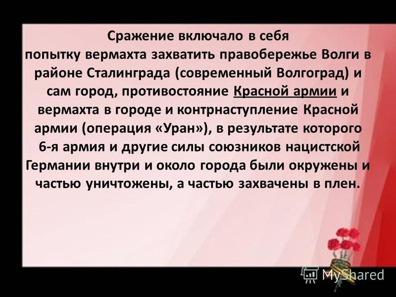Сражение включало в себя попытку вермахта захватить правобережье Волги в районе Сталинграда (современный Волгоград) и сам город, противостояние Красной армии и вермахта в городе и контрнаступление Красной армии (операция «Уран»), в результате которог