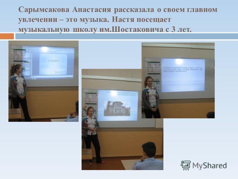 Сарымсакова Анастасия рассказала о своем главном увлечении – это музыка. Настя посещает музыкальную школу им.Шостаковича с 3 лет.