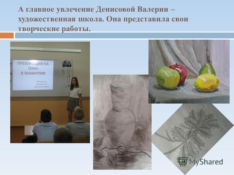 А главное увлечение Денисовой Валерии – художественная школа. Она представила свои творческие работы.