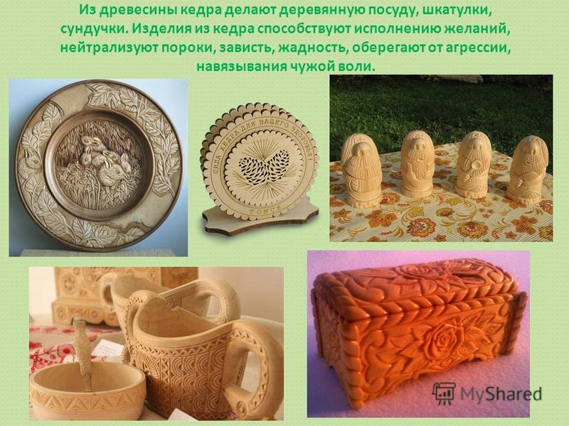 Из древесины кедра делают деревянную посуду, шкатулки, сундучки. Изделия из кедра способствуют исполнению желаний, нейтрализуют пороки, зависть, жадность, оберегают от агрессии, навязывания чужой воли.